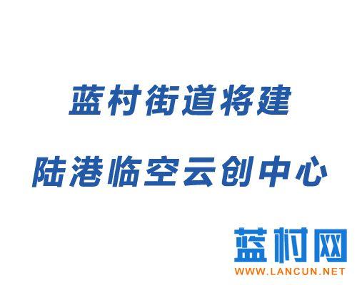 蓝村将建陆港临空云创中心项目 占地93.4亩